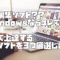 動画編集ソフト??WindowsならコレでOK!【厳選3つ】