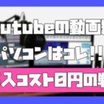 【厳選】youtubeの動画編集パソコン3つの紹介(購入費、回収可能です)