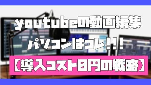 youtubeの動画編集パソコンはコレ【導入コスト0円の戦略】